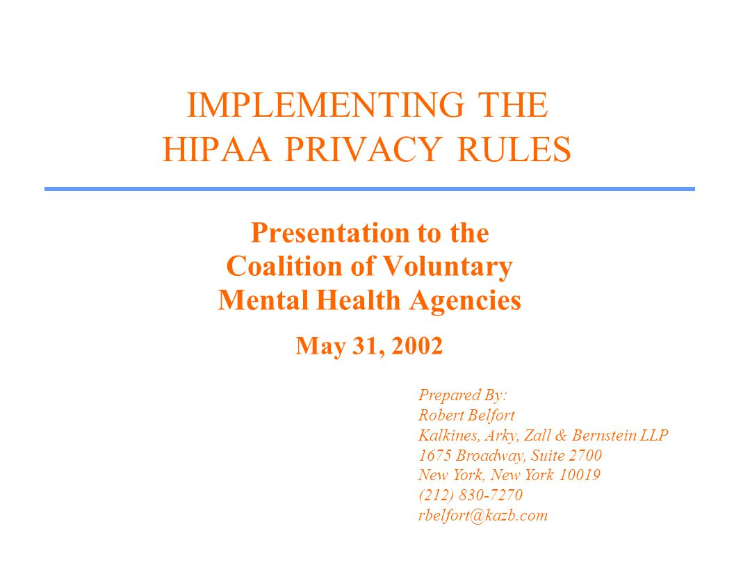 IMPLEMENTING THE HIPAA PRIVACY RULES Presentation to the Coalition of Voluntary Mental Health Agencies May 31, 2002 Prepared By: Robert Belfort Kalkines, Arky, Zall & Bernstein LLP 1675 Broadway, Suite 2700 New York, New York 10019 (212) 830-7270 rbelfort@kazb.com