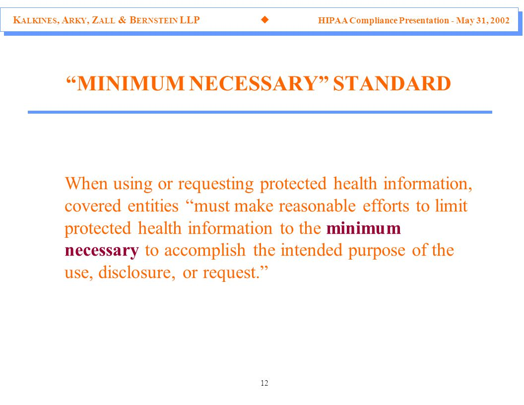 K ALKINES, A RKY, Z ALL & B ERNSTEIN LLP  HIPAA Compliance Presentation - May 31, 2002 12 When using or requesting protected health information, covered entities must make reasonable efforts to limit protected health information to the minimum necessary to accomplish the intended purpose of the use, disclosure, or request. MINIMUM NECESSARY STANDARD