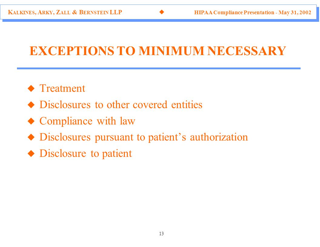 K ALKINES, A RKY, Z ALL & B ERNSTEIN LLP  HIPAA Compliance Presentation - May 31, 2002 13 u Treatment u Disclosures to other covered entities u Compliance with law u Disclosures pursuant to patient's authorization u Disclosure to patient EXCEPTIONS TO MINIMUM NECESSARY