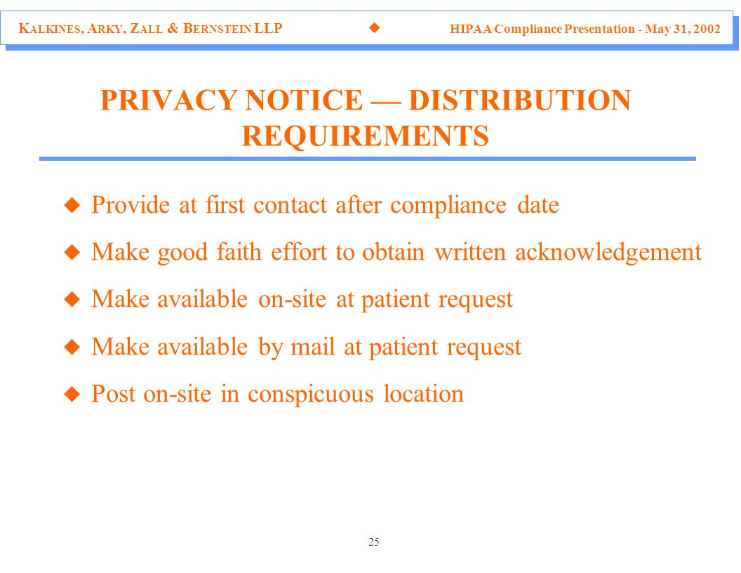 K ALKINES, A RKY, Z ALL & B ERNSTEIN LLP  HIPAA Compliance Presentation - May 31, 2002 25 u Provide at first contact after compliance date u Make good faith effort to obtain written acknowledgement u Make available on-site at patient request u Make available by mail at patient request u Post on-site in conspicuous location PRIVACY NOTICE — DISTRIBUTION REQUIREMENTS