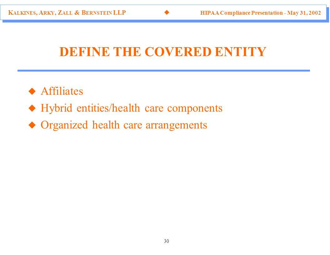 K ALKINES, A RKY, Z ALL & B ERNSTEIN LLP  HIPAA Compliance Presentation - May 31, 2002 30 DEFINE THE COVERED ENTITY u Affiliates u Hybrid entities/he