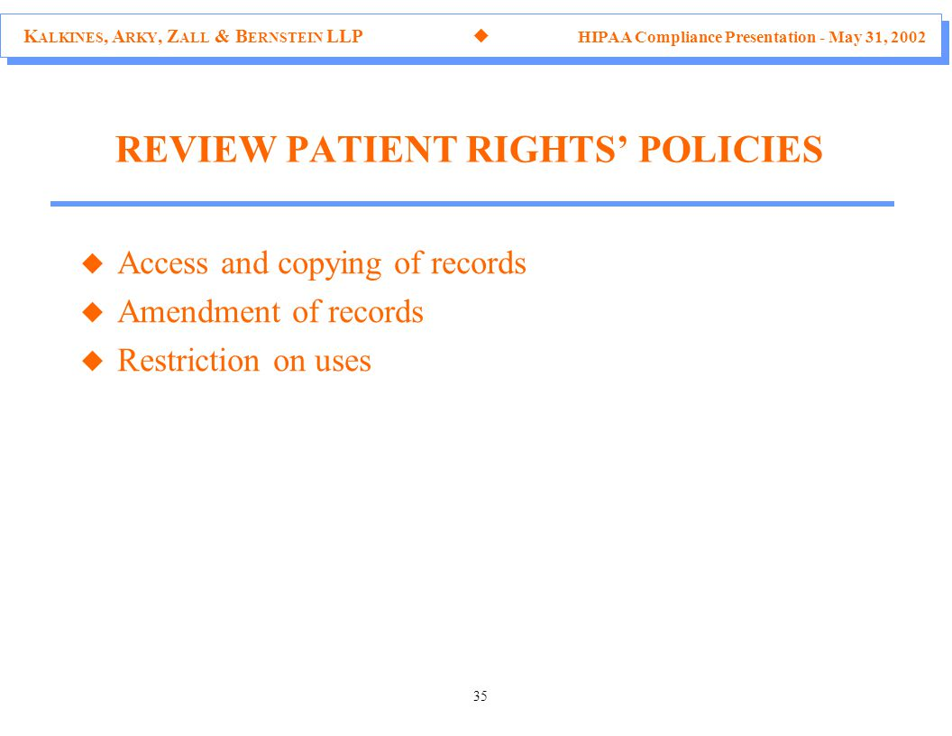 K ALKINES, A RKY, Z ALL & B ERNSTEIN LLP  HIPAA Compliance Presentation - May 31, 2002 35 REVIEW PATIENT RIGHTS' POLICIES u Access and copying of records u Amendment of records u Restriction on uses