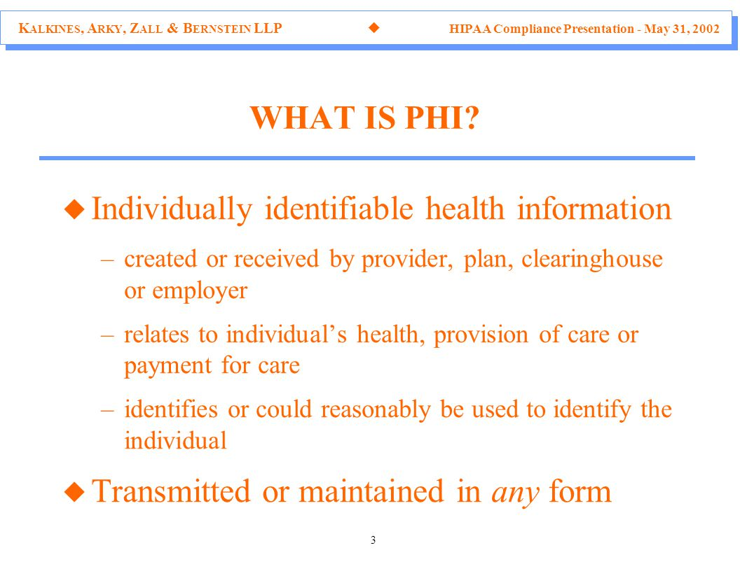 K ALKINES, A RKY, Z ALL & B ERNSTEIN LLP  HIPAA Compliance Presentation - May 31, 2002 3 u Individually identifiable health information –created or received by provider, plan, clearinghouse or employer –relates to individual's health, provision of care or payment for care –identifies or could reasonably be used to identify the individual u Transmitted or maintained in any form WHAT IS PHI