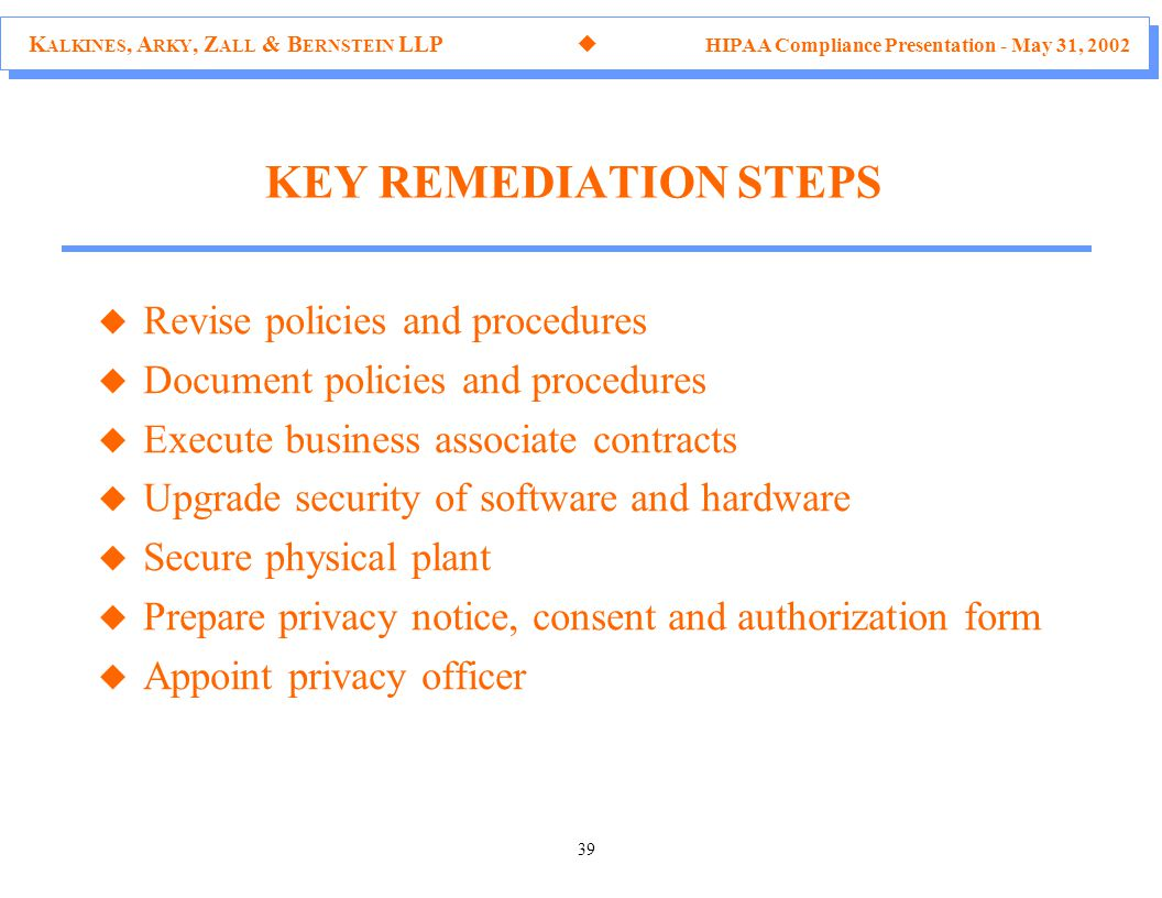 K ALKINES, A RKY, Z ALL & B ERNSTEIN LLP  HIPAA Compliance Presentation - May 31, 2002 39 KEY REMEDIATION STEPS u Revise policies and procedures u Document policies and procedures u Execute business associate contracts u Upgrade security of software and hardware u Secure physical plant u Prepare privacy notice, consent and authorization form u Appoint privacy officer