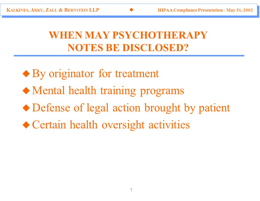 K ALKINES, A RKY, Z ALL & B ERNSTEIN LLP  HIPAA Compliance Presentation - May 31, 2002 7 WHEN MAY PSYCHOTHERAPY NOTES BE DISCLOSED.