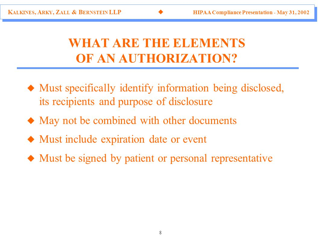 K ALKINES, A RKY, Z ALL & B ERNSTEIN LLP  HIPAA Compliance Presentation - May 31, 2002 8 u Must specifically identify information being disclosed, its recipients and purpose of disclosure u May not be combined with other documents u Must include expiration date or event u Must be signed by patient or personal representative WHAT ARE THE ELEMENTS OF AN AUTHORIZATION