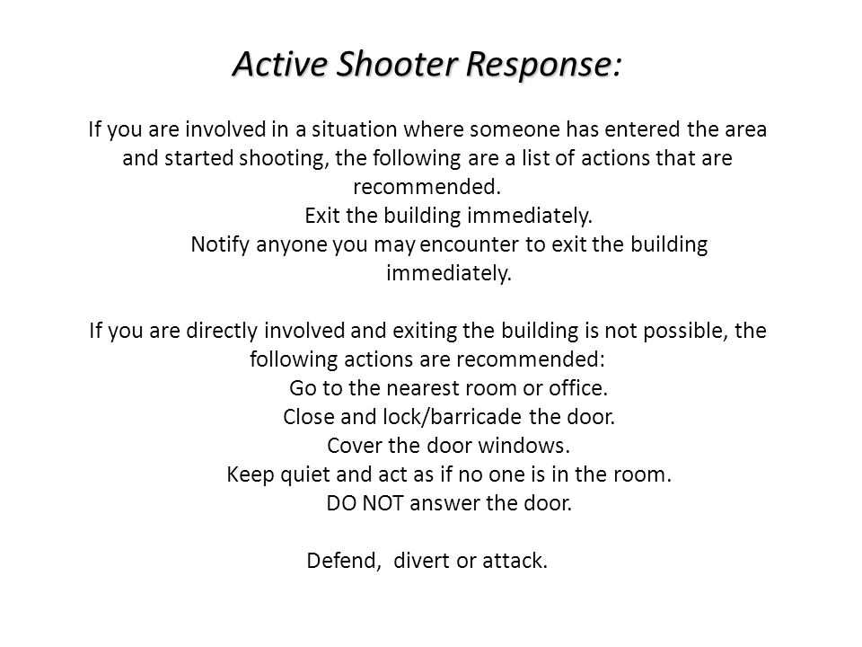 Active Shooter Response Active Shooter Response: If you are involved in a situation where someone has entered the area and started shooting, the follo