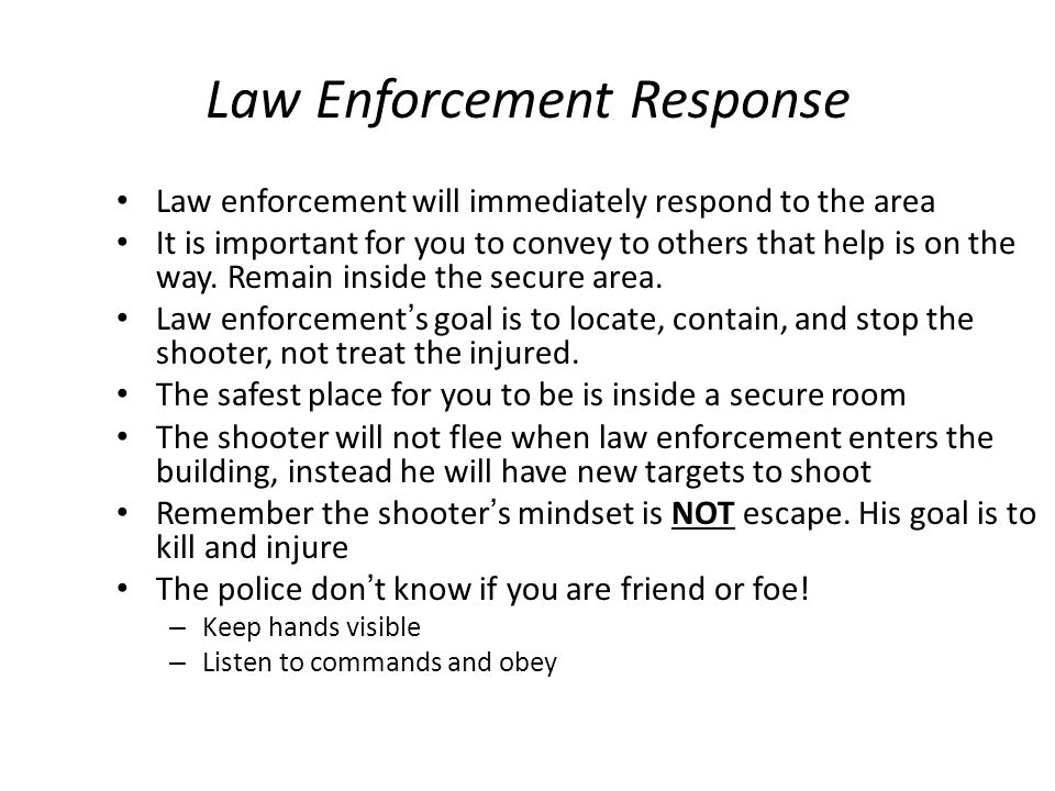Law Enforcement Response Law enforcement will immediately respond to the area It is important for you to convey to others that help is on the way. Rem