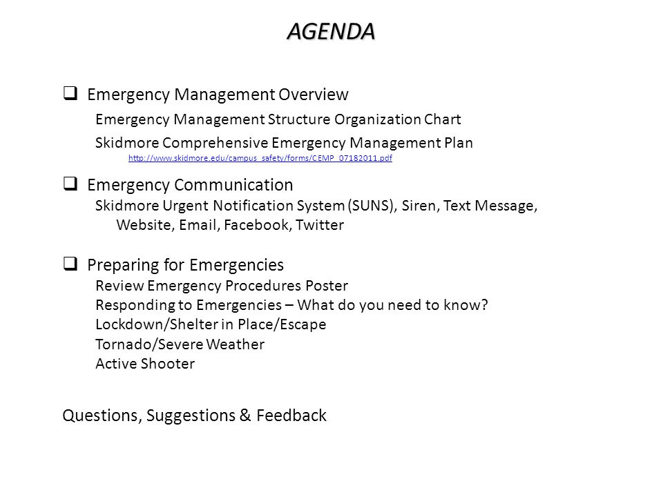 AGENDA  Emergency Management Overview Emergency Management Structure Organization Chart Skidmore Comprehensive Emergency Management Plan http://www.skidmore.edu/campus_safety/forms/CEMP_07182011.pdf  Emergency Communication Skidmore Urgent Notification System (SUNS), Siren, Text Message, Website, Email, Facebook, Twitter  Preparing for Emergencies Review Emergency Procedures Poster Responding to Emergencies – What do you need to know.