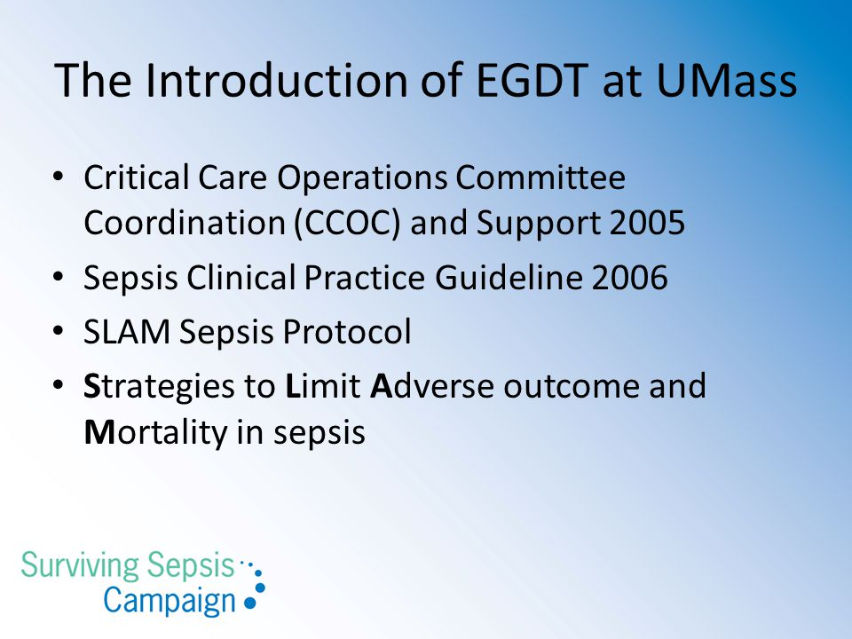 The Introduction of EGDT at UMass Critical Care Operations Committee Coordination (CCOC) and Support 2005 Sepsis Clinical Practice Guideline 2006 SLAM Sepsis Protocol Strategies to Limit Adverse outcome and Mortality in sepsis