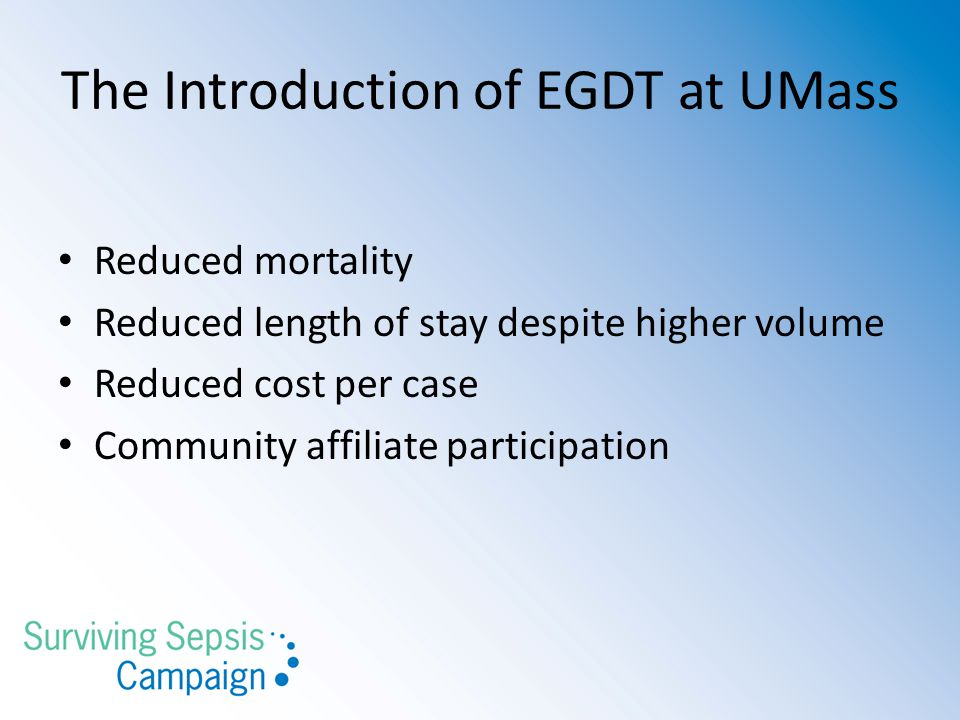 The Introduction of EGDT at UMass Reduced mortality Reduced length of stay despite higher volume Reduced cost per case Community affiliate participation