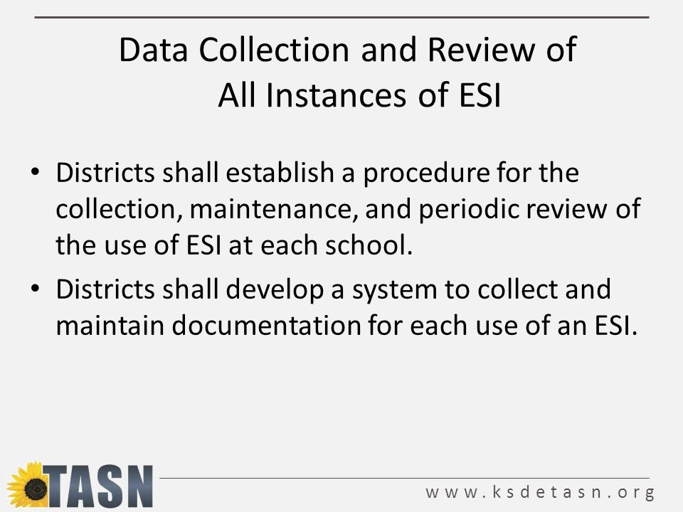 www.ksdetasn.org Data Collection and Review of All Instances of ESI Districts shall establish a procedure for the collection, maintenance, and periodic review of the use of ESI at each school.