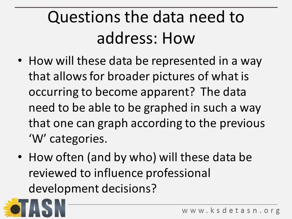 www.ksdetasn.org Questions the data need to address: How How will these data be represented in a way that allows for broader pictures of what is occurring to become apparent.