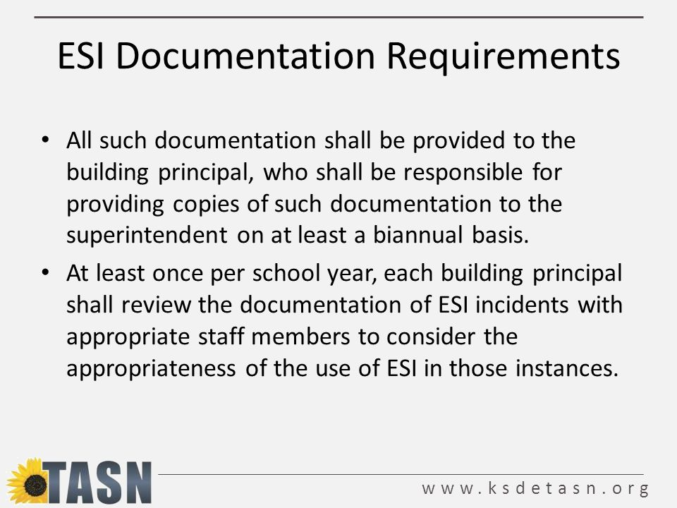 www.ksdetasn.org ESI Documentation Requirements All such documentation shall be provided to the building principal, who shall be responsible for providing copies of such documentation to the superintendent on at least a biannual basis.