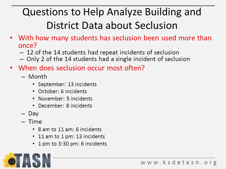 www.ksdetasn.org Questions to Help Analyze Building and District Data about Seclusion With how many students has seclusion been used more than once.