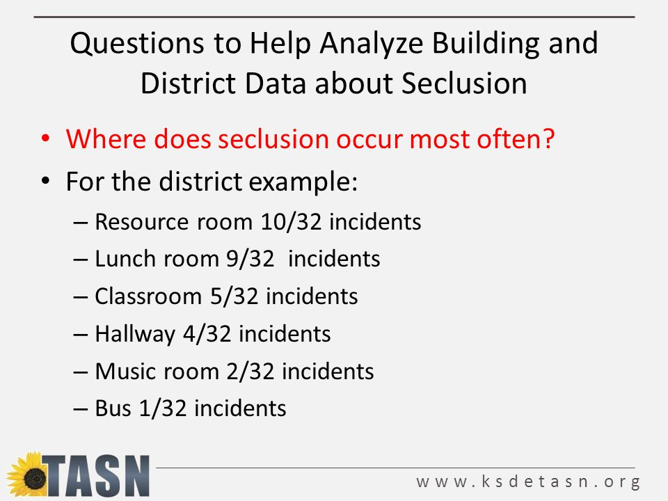 www.ksdetasn.org Questions to Help Analyze Building and District Data about Seclusion Where does seclusion occur most often.