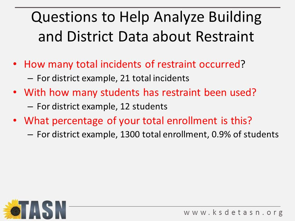 www.ksdetasn.org Questions to Help Analyze Building and District Data about Restraint How many total incidents of restraint occurred.
