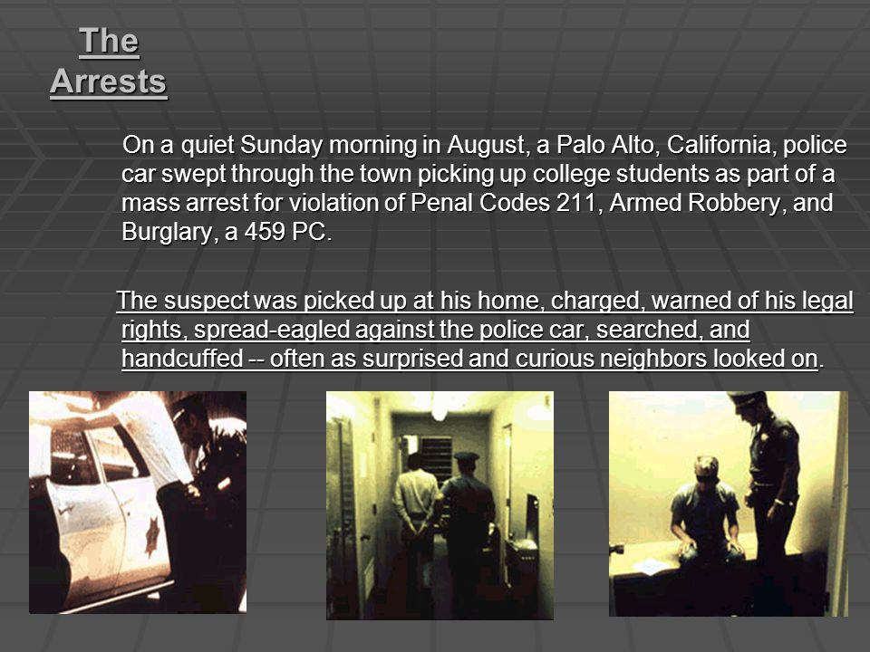 The Arrests On a quiet Sunday morning in August, a Palo Alto, California, police car swept through the town picking up college students as part of a mass arrest for violation of Penal Codes 211, Armed Robbery, and Burglary, a 459 PC.
