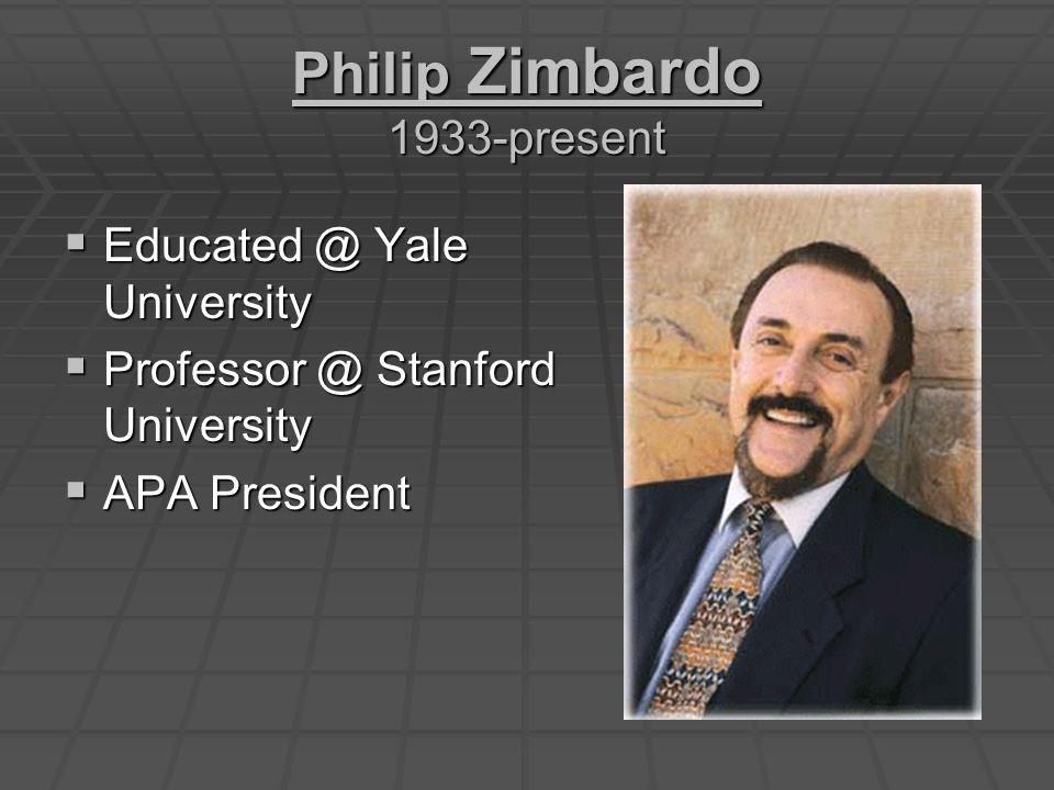 Philip Zimbardo 1933-present  Educated @ Yale University  Professor @ Stanford University  APA President