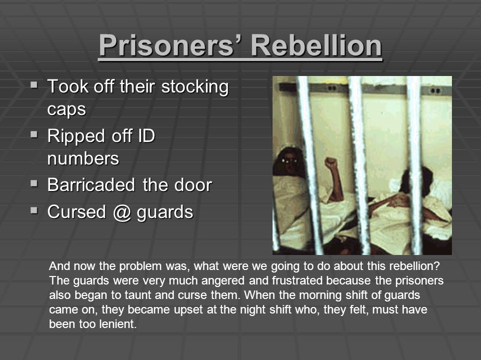 Prisoners' Rebellion  Took off their stocking caps  Ripped off ID numbers  Barricaded the door  Cursed @ guards And now the problem was, what were we going to do about this rebellion.