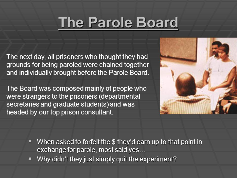 The Parole Board  When asked to forfeit the $ they'd earn up to that point in exchange for parole, most said yes…  Why didn't they just simply quit the experiment.