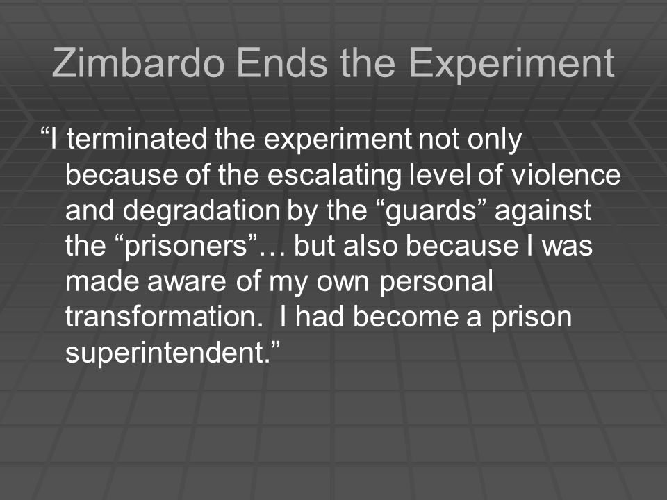 Zimbardo Ends the Experiment I terminated the experiment not only because of the escalating level of violence and degradation by the guards against the prisoners … but also because I was made aware of my own personal transformation.