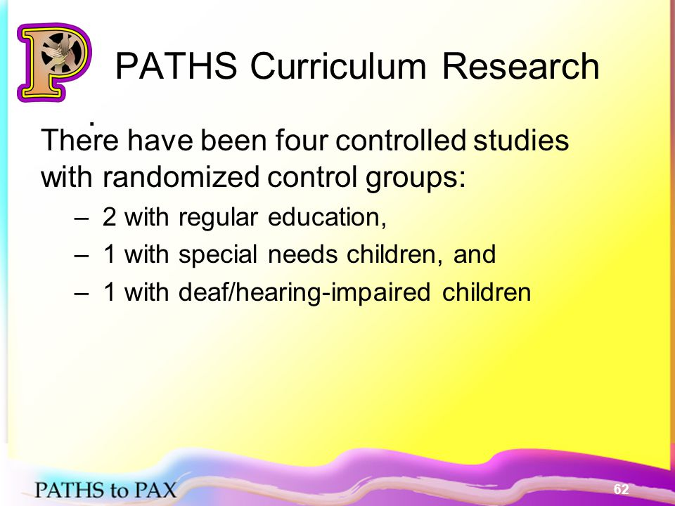 62. PATHS Curriculum Research There have been four controlled studies with randomized control groups: – 2 with regular education, – 1 with special nee