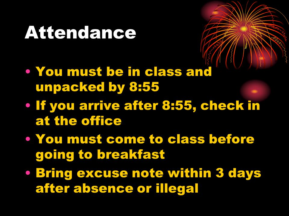 Attendance You must be in class and unpacked by 8:55 If you arrive after 8:55, check in at the office You must come to class before going to breakfast Bring excuse note within 3 days after absence or illegal