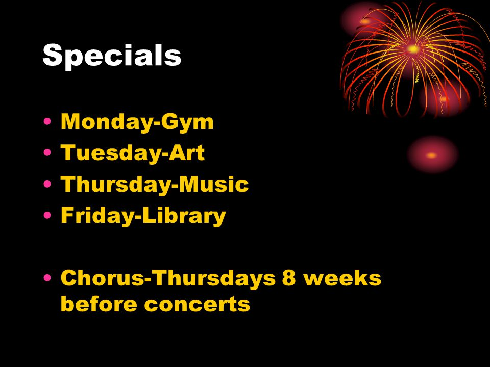Specials Monday-Gym Tuesday-Art Thursday-Music Friday-Library Chorus-Thursdays 8 weeks before concerts