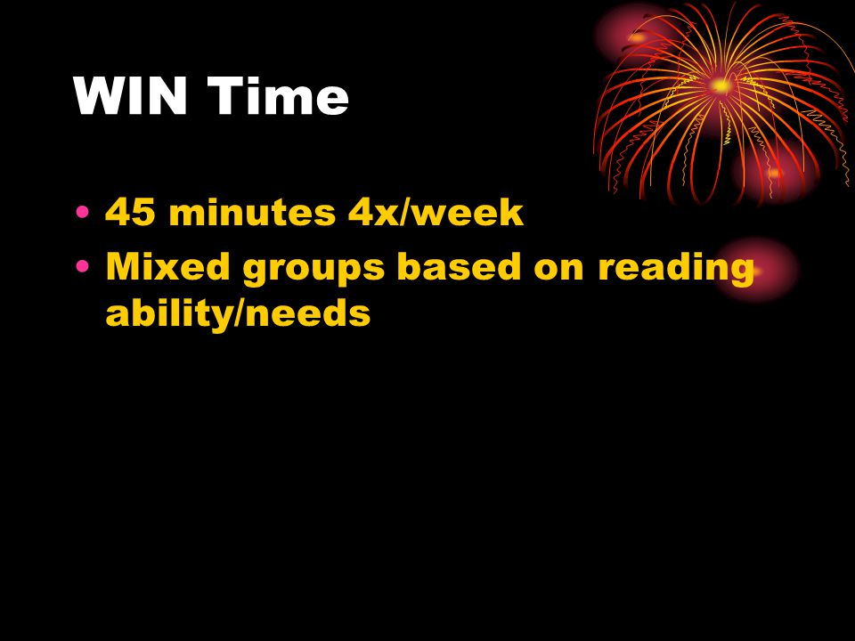 WIN Time 45 minutes 4x/week Mixed groups based on reading ability/needs