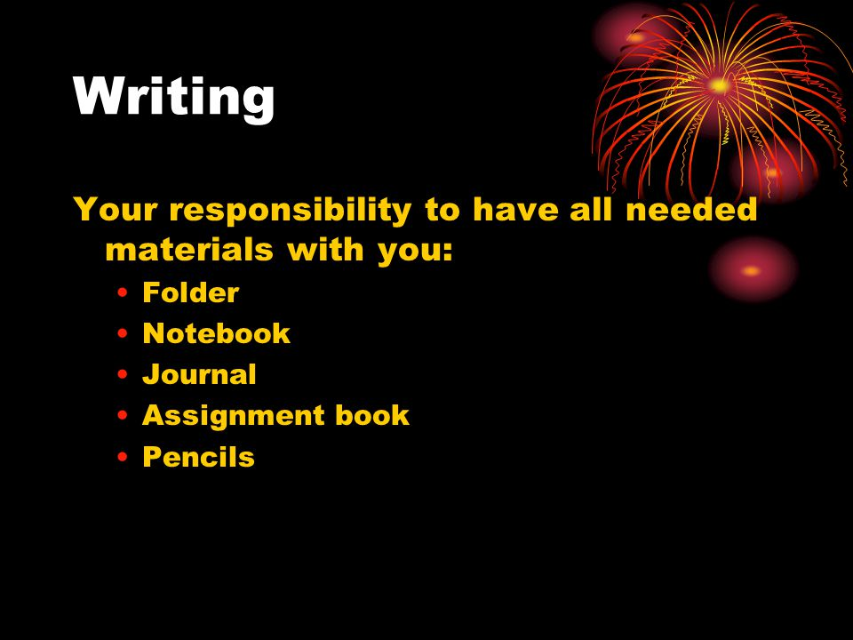 Writing Your responsibility to have all needed materials with you: Folder Notebook Journal Assignment book Pencils