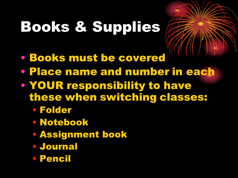Books & Supplies Books must be covered Place name and number in each YOUR responsibility to have these when switching classes: Folder Notebook Assignment book Journal Pencil