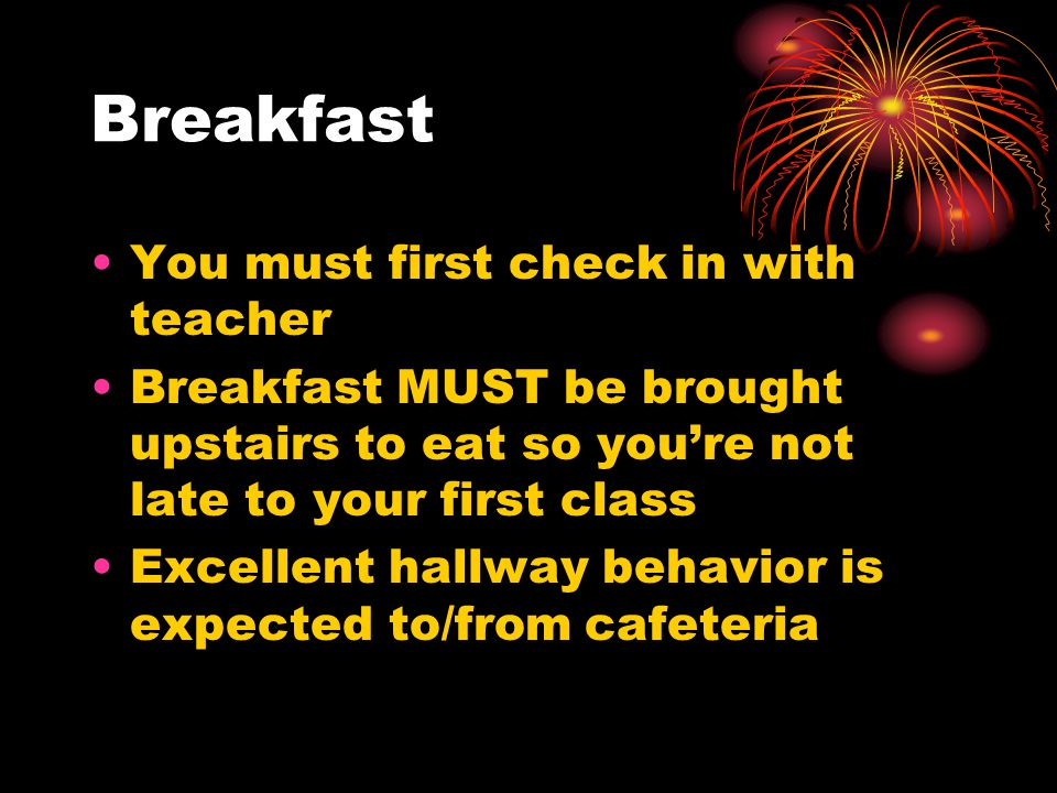 Breakfast You must first check in with teacher Breakfast MUST be brought upstairs to eat so you're not late to your first class Excellent hallway behavior is expected to/from cafeteria
