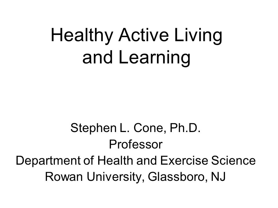 Healthy Active Living and Learning Stephen L. Cone, Ph.D. Professor Department of Health and Exercise Science Rowan University, Glassboro, NJ