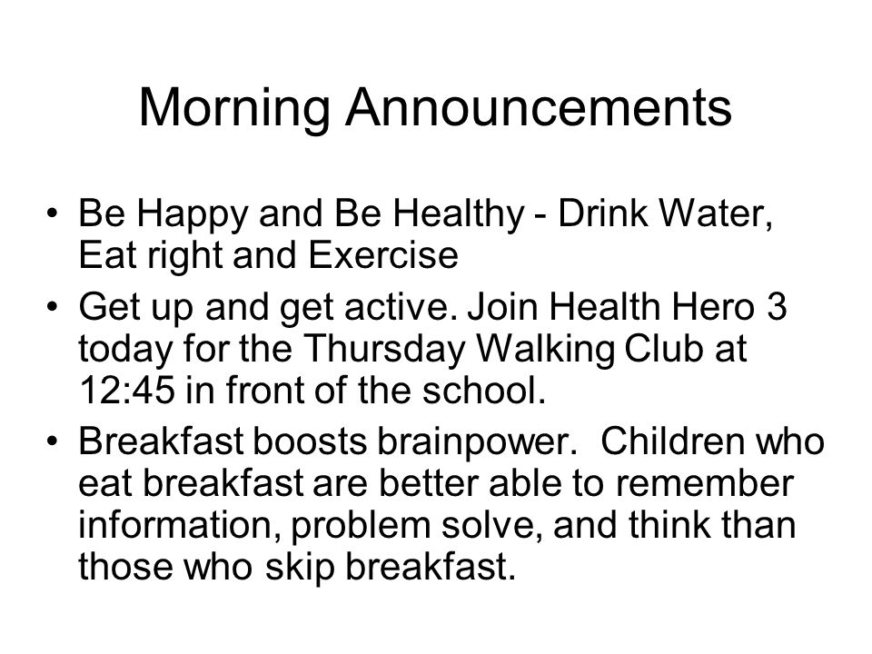 Morning Announcements Be Happy and Be Healthy - Drink Water, Eat right and Exercise Get up and get active.