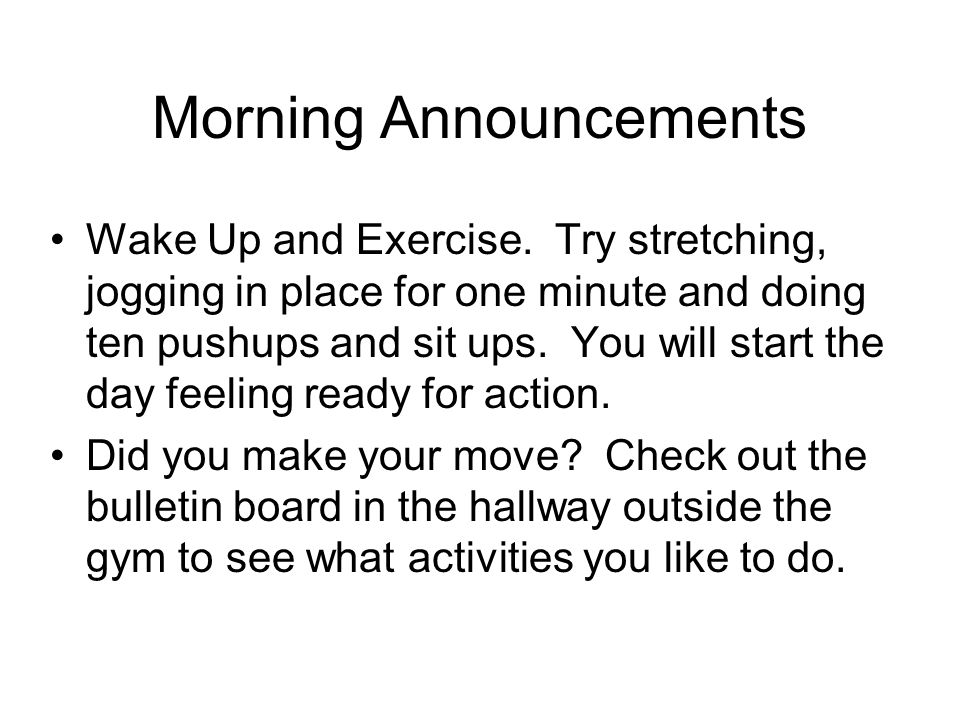 Morning Announcements Wake Up and Exercise. Try stretching, jogging in place for one minute and doing ten pushups and sit ups. You will start the day