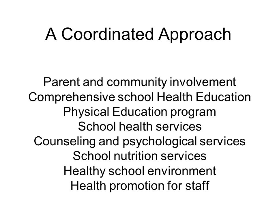 A Coordinated Approach Parent and community involvement Comprehensive school Health Education Physical Education program School health services Counse