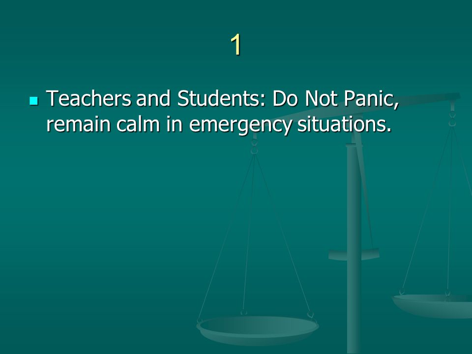 1 Teachers and Students: Do Not Panic, remain calm in emergency situations.