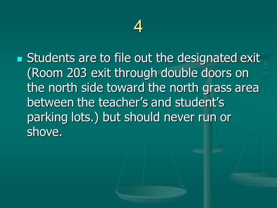 4 Students are to file out the designated exit (Room 203 exit through double doors on the north side toward the north grass area between the teacher's and student's parking lots.) but should never run or shove.