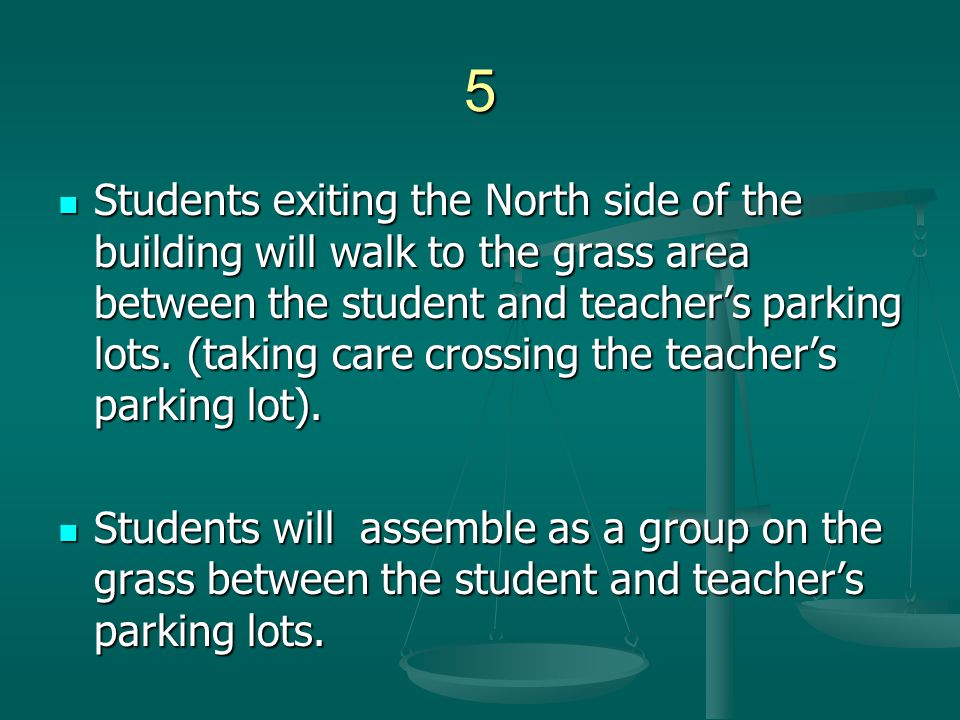 5 Students exiting the North side of the building will walk to the grass area between the student and teacher's parking lots. (taking care crossing th