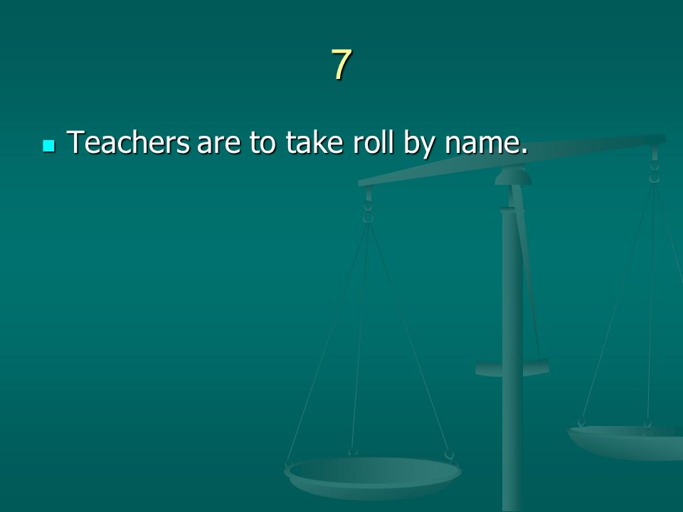 7 Teachers are to take roll by name. Teachers are to take roll by name.