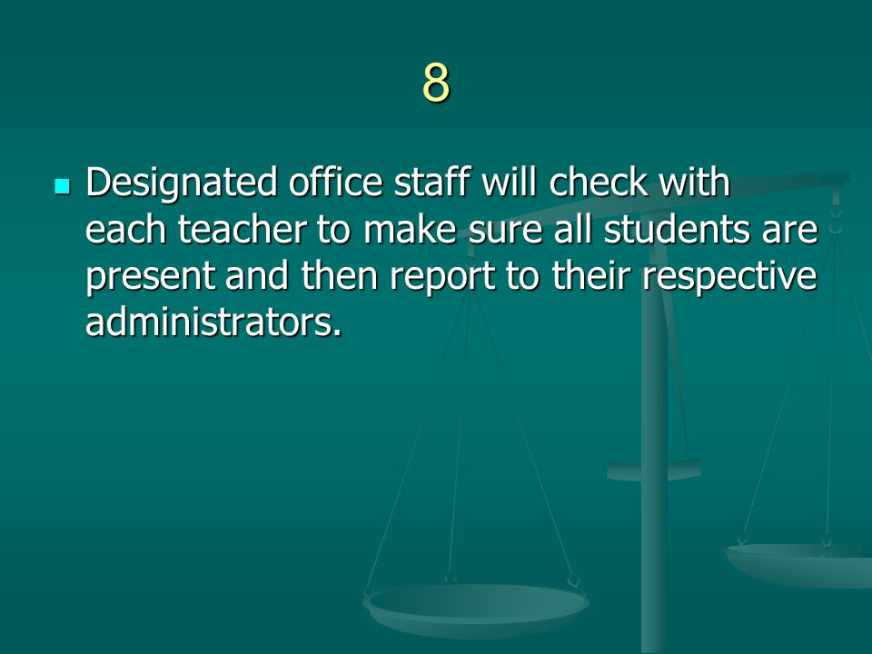 8 Designated office staff will check with each teacher to make sure all students are present and then report to their respective administrators. Desig