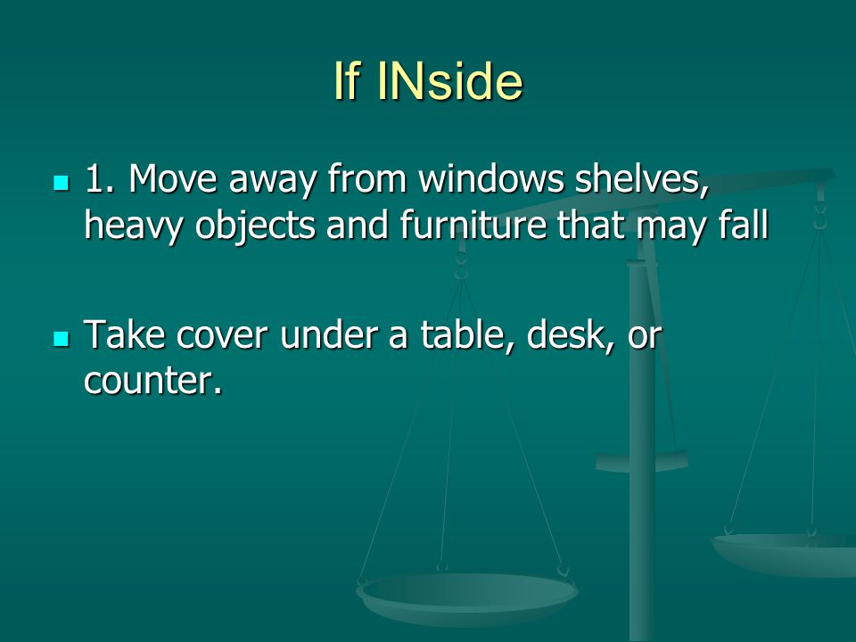 If INside 1. Move away from windows shelves, heavy objects and furniture that may fall 1.