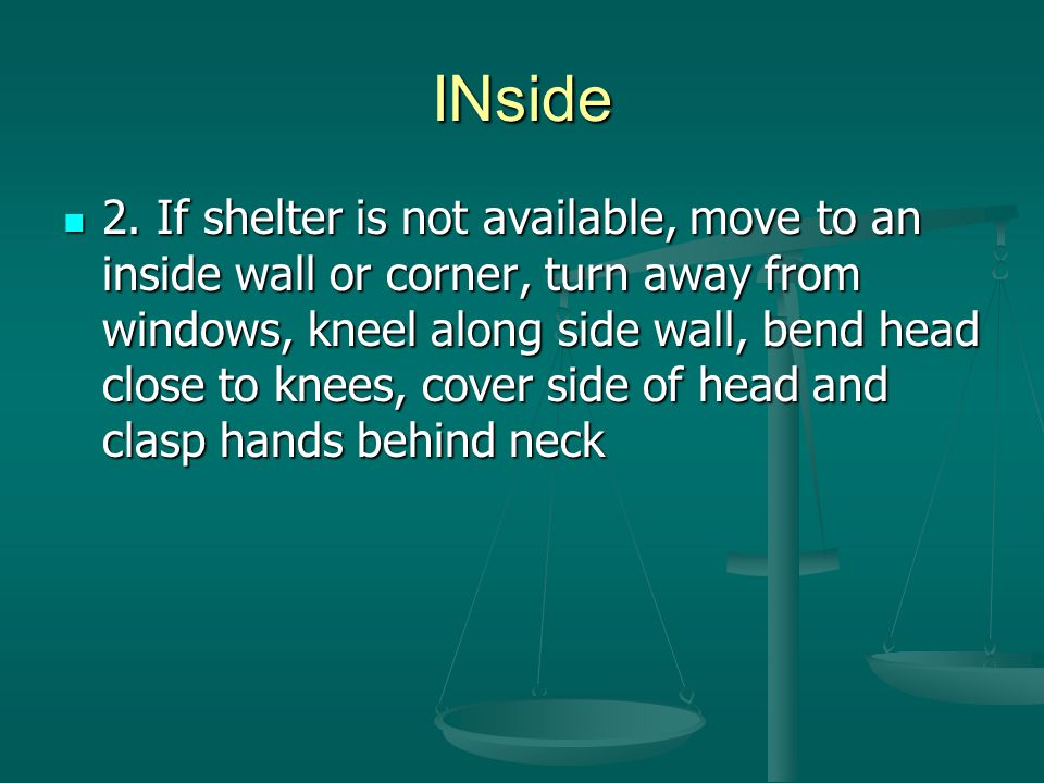 INside 2. If shelter is not available, move to an inside wall or corner, turn away from windows, kneel along side wall, bend head close to knees, cove