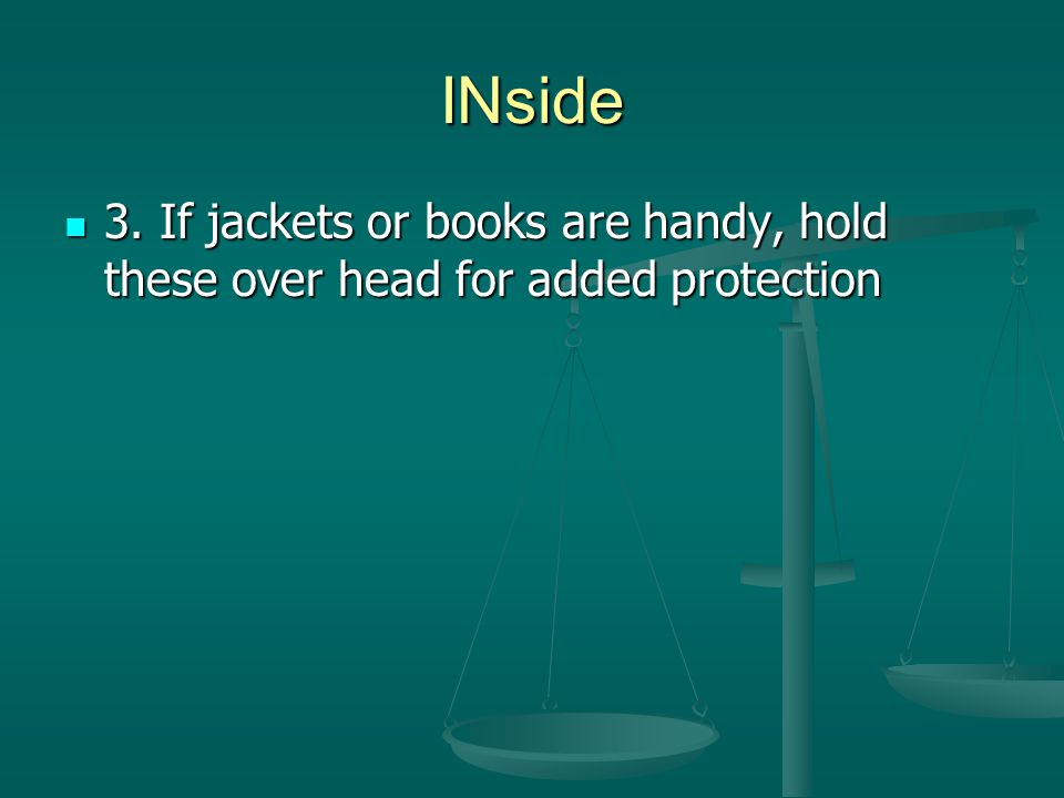 INside 3. If jackets or books are handy, hold these over head for added protection 3.