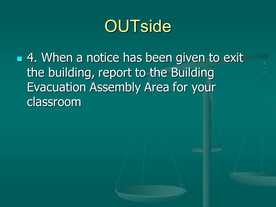 OUTside 4. When a notice has been given to exit the building, report to the Building Evacuation Assembly Area for your classroom 4. When a notice has