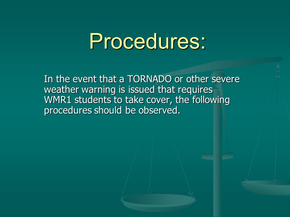 Procedures: In the event that a TORNADO or other severe weather warning is issued that requires WMR1 students to take cover, the following procedures should be observed.
