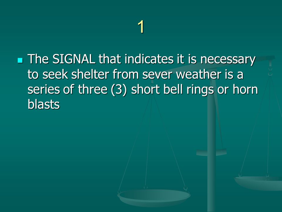 1 The SIGNAL that indicates it is necessary to seek shelter from sever weather is a series of three (3) short bell rings or horn blasts The SIGNAL tha