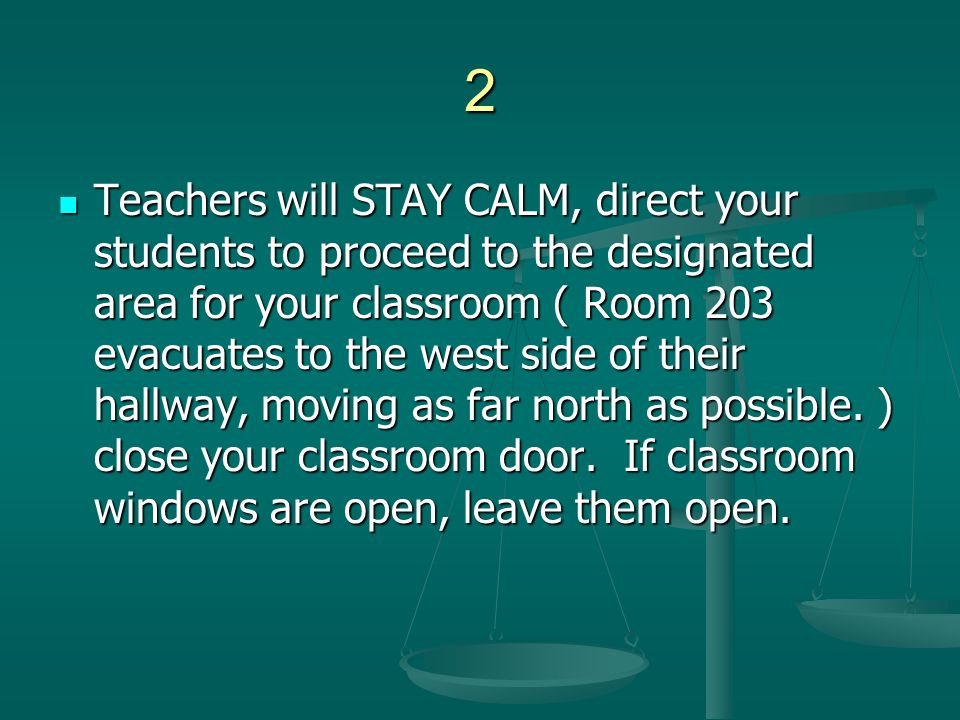2 Teachers will STAY CALM, direct your students to proceed to the designated area for your classroom ( Room 203 evacuates to the west side of their ha
