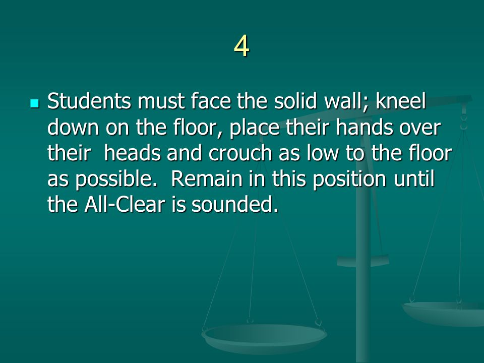4 Students must face the solid wall; kneel down on the floor, place their hands over their heads and crouch as low to the floor as possible. Remain in